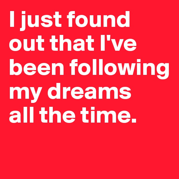 I just found out that I've been following my dreams  all the time.