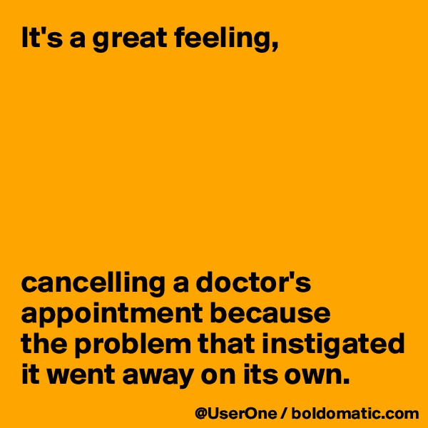 It's a great feeling,        cancelling a doctor's appointment because the problem that instigated it went away on its own.
