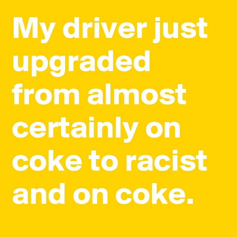 My driver just upgraded from almost certainly on coke to racist and on coke.