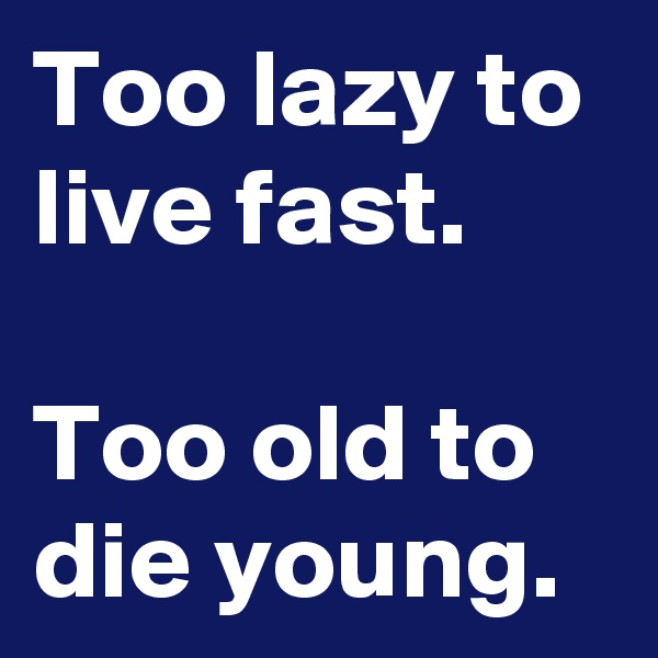 Too lazy to live fast.  Too old to die young.