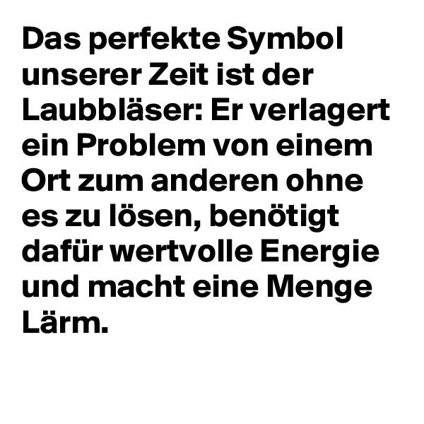 Das perfekte Symbol unserer Zeit ist der Laubbläser: Er verlagert ein Problem von einem Ort zum anderen ohne es zu lösen, benötigt dafür wertvolle Energie und macht eine Menge Lärm.