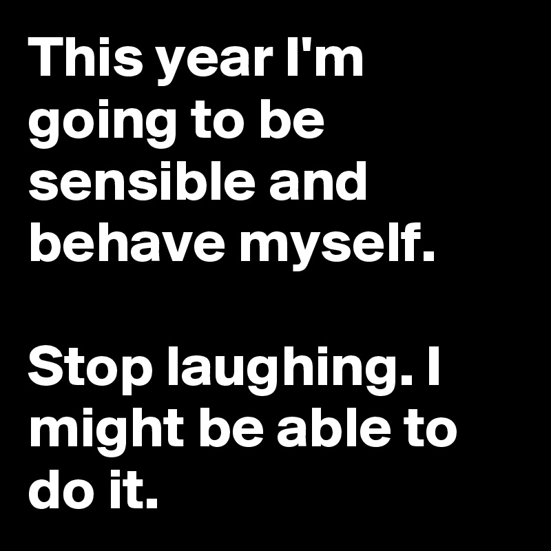 This year I'm going to be sensible and behave myself.  Stop laughing. I might be able to do it.