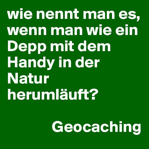 wie nennt man es, wenn man wie ein  Depp mit dem Handy in der Natur herumläuft?                                                     Geocaching