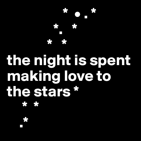 *  • . *                *.   *              *   * the night is spent making love to the stars *      *  *     .*