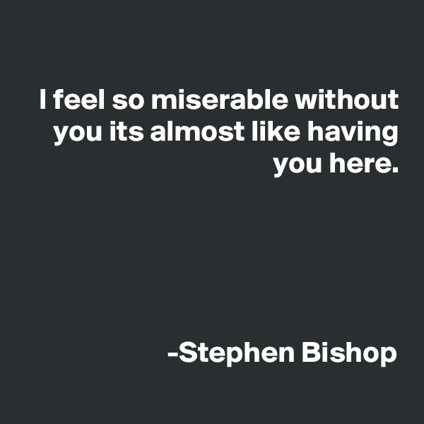 I feel so miserable without you its almost like having you here.      -Stephen Bishop