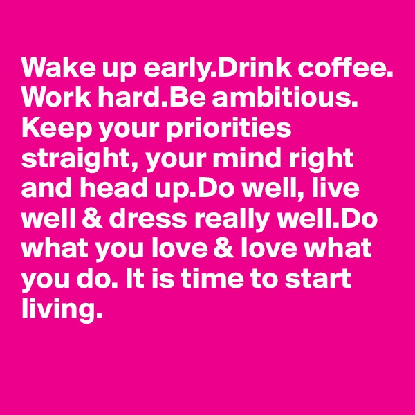 Wake up early.Drink coffee. Work hard.Be ambitious. Keep your priorities  straight, your mind right and head up.Do well, live well & dress really well.Do what you love & love what  you do. It is time to start living.