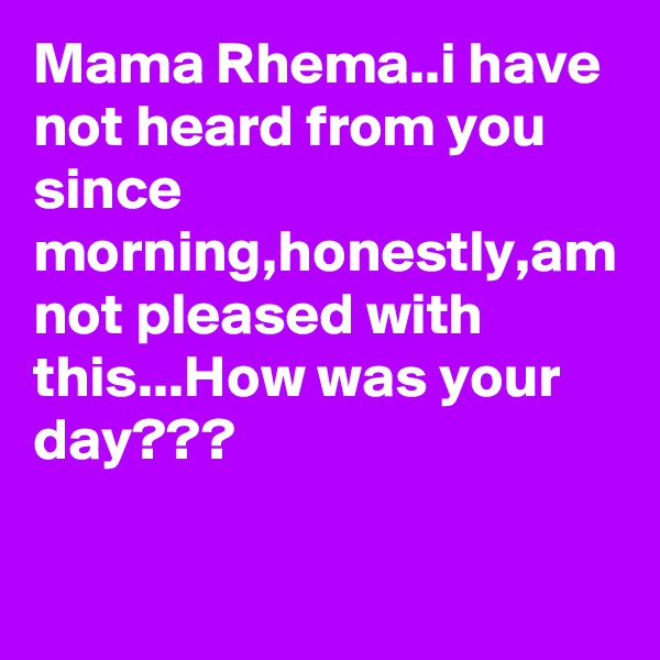 Mama Rhema..i have not heard from you since morning,honestly,am not pleased with this...How was your day???