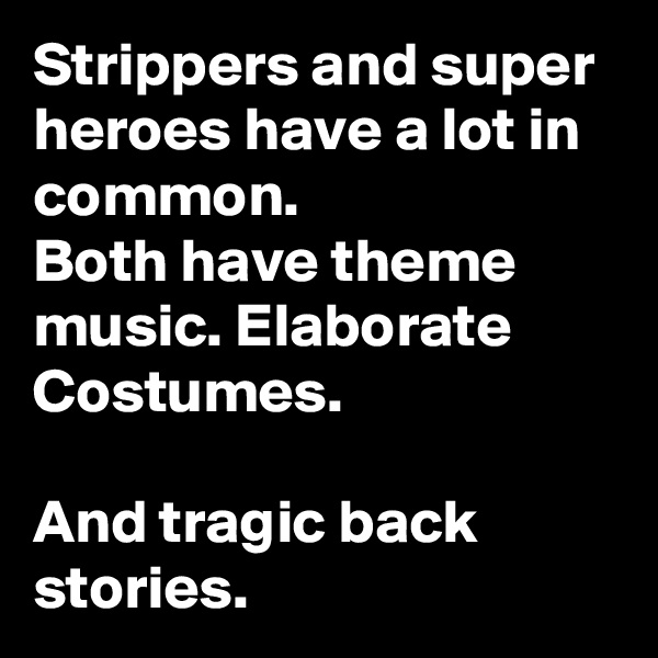 Strippers and super heroes have a lot in common. Both have theme music. Elaborate Costumes.  And tragic back stories.