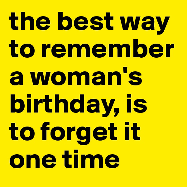 the best way to remember a woman's birthday, is to forget it one time