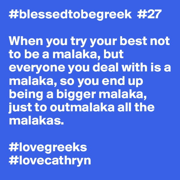 #blessedtobegreek  #27  When you try your best not to be a malaka, but everyone you deal with is a malaka, so you end up being a bigger malaka, just to outmalaka all the malakas.  #lovegreeks #lovecathryn