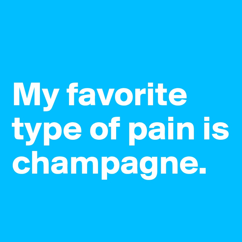 My favorite type of pain is champagne.