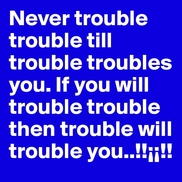 Never trouble trouble till trouble troubles you. If you will trouble trouble then trouble will trouble you..!!¡¡!!