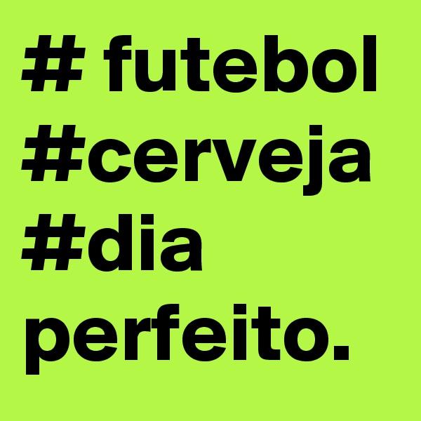 # futebol #cerveja #dia perfeito.