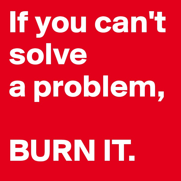 If you can't solve  a problem,   BURN IT.