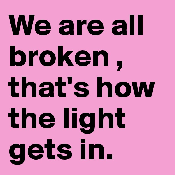 We are all broken , that's how the light gets in.