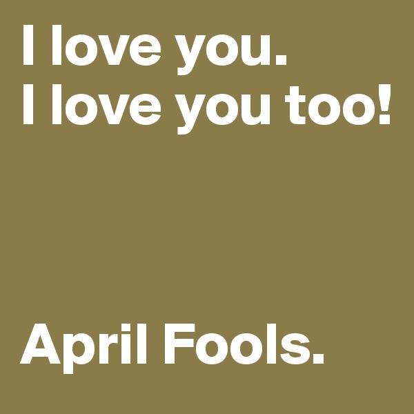 I love you. I love you too!    April Fools.