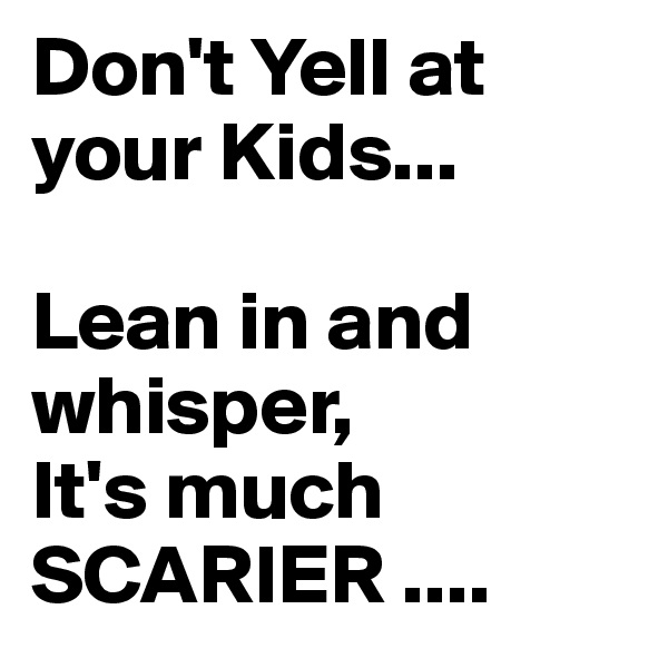 Don't Yell at your Kids...  Lean in and   whisper, It's much  SCARIER ....