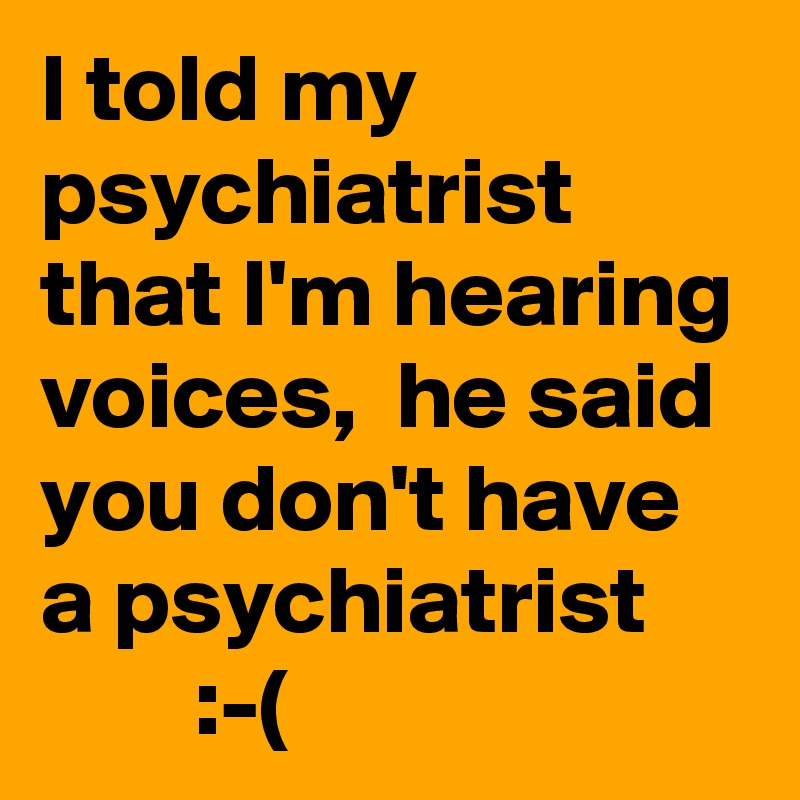 I told my psychiatrist that I'm hearing voices,  he said you don't have a psychiatrist         :-(