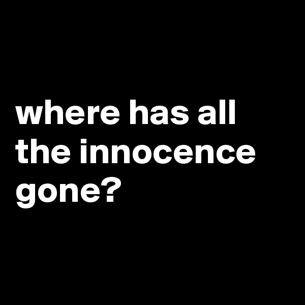 where has all the innocence gone?