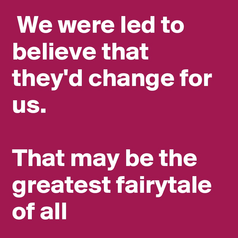 We were led to believe that they'd change for us.  That may be the greatest fairytale of all