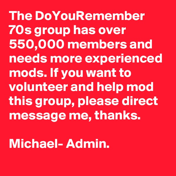 The DoYouRemember 70s group has over 550,000 members and needs more experienced mods. If you want to volunteer and help mod this group, please direct message me, thanks.    Michael- Admin.