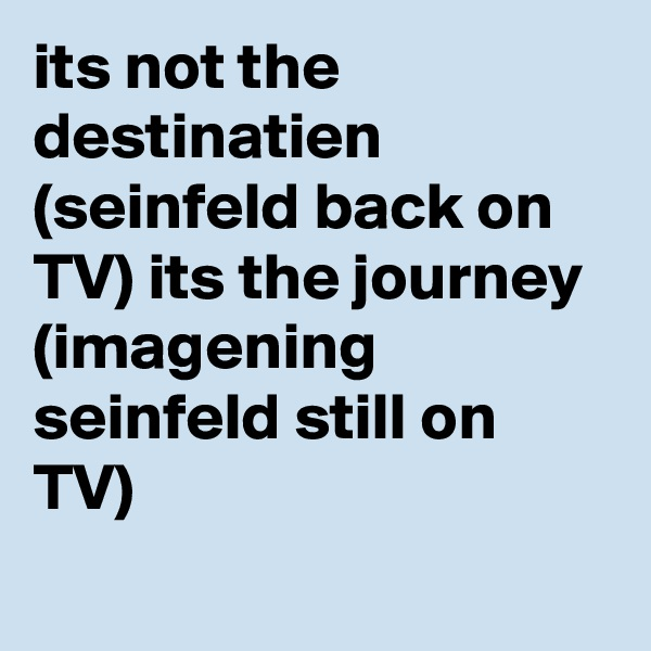 its not the destinatien (seinfeld back on TV) its the journey (imagening seinfeld still on TV)