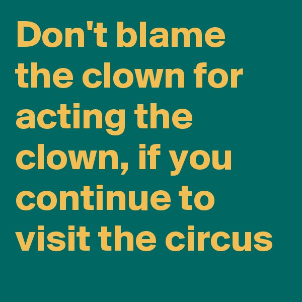 Don't blame the clown for acting the clown, if you continue to visit the circus