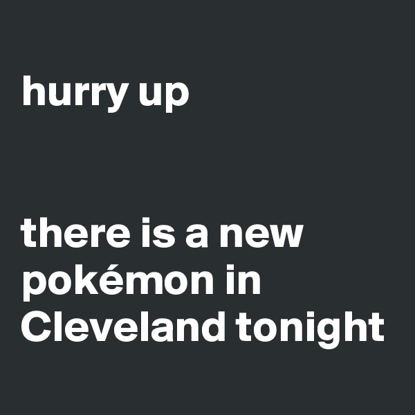 hurry up   there is a new pokémon in Cleveland tonight