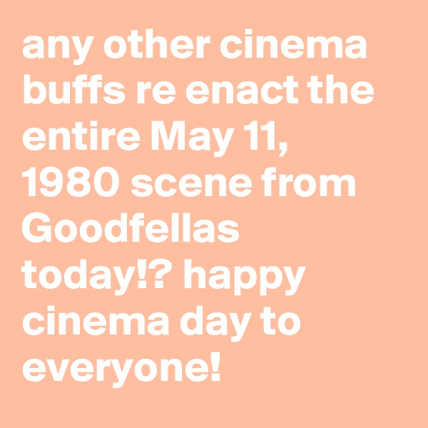 any other cinema buffs re enact the entire May 11, 1980 scene from Goodfellas today!? happy cinema day to everyone!