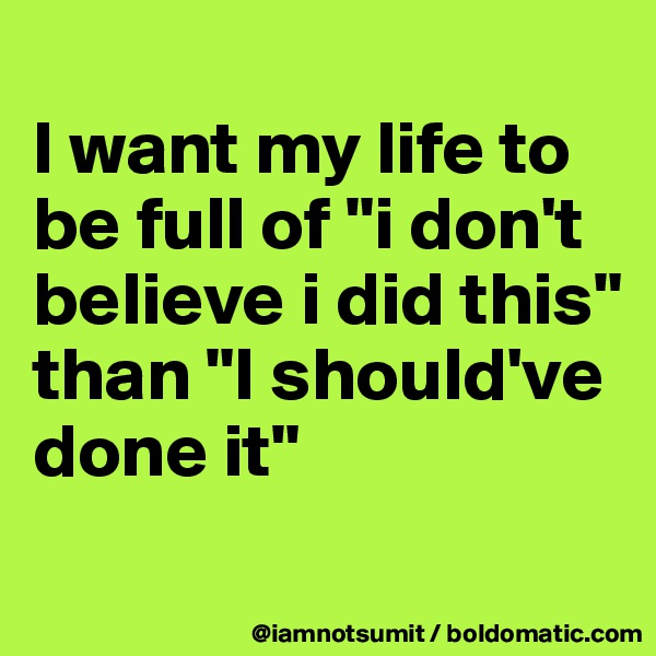 "I want my life to be full of ""i don't believe i did this"" than ""I should've done it"""