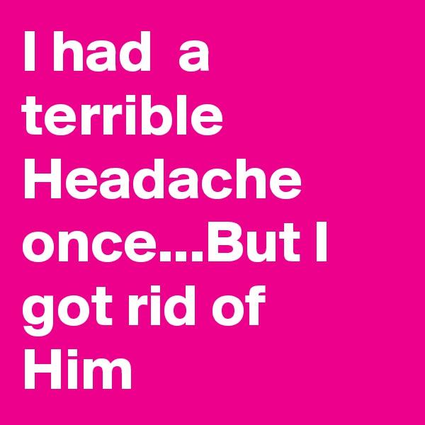 I had  a terrible Headache  once...But I got rid of Him