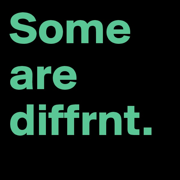 Some are diffrnt.