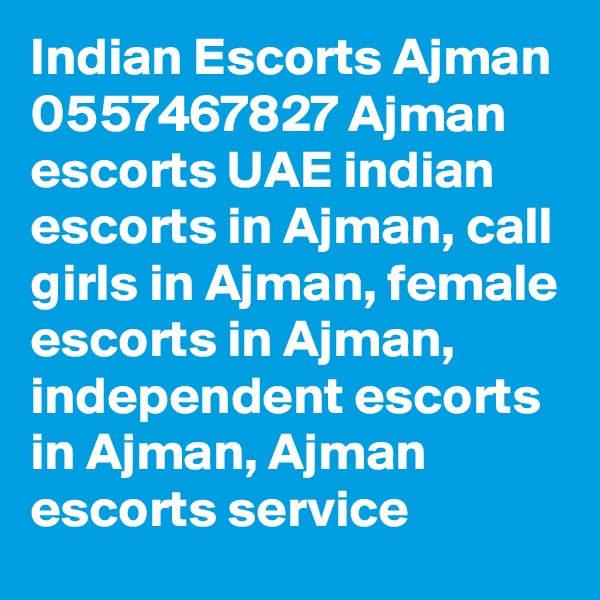 Indian Escorts Ajman 0557467827 Ajman escorts UAE indian escorts in Ajman, call girls in Ajman, female escorts in Ajman, independent escorts in Ajman, Ajman escorts service