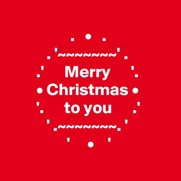.   •   .            . '~~~~~~~' .         .'      Merry      '.         • Christmas •         '.      to you      .'            ' .~~~~~~~. '                  '     •    '