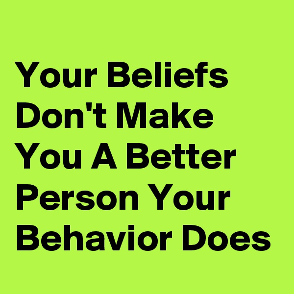 Your Beliefs Don't Make You A Better Person Your Behavior Does