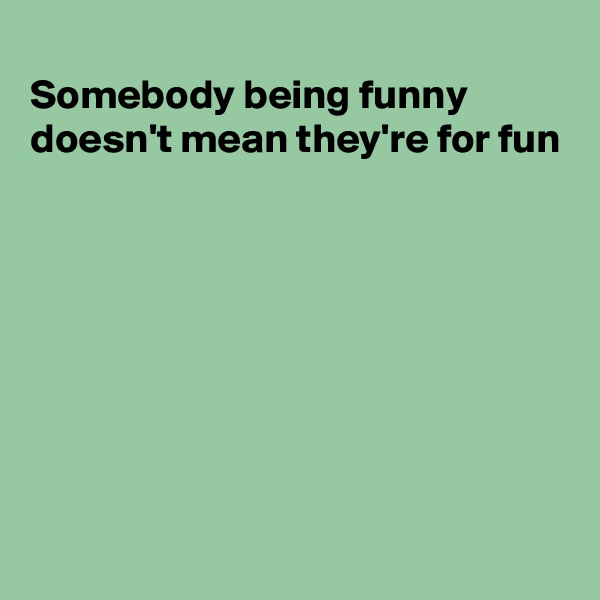 Somebody being funny doesn't mean they're for fun