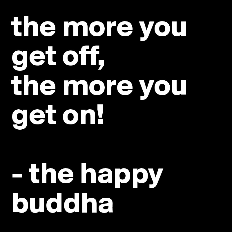 the more you get off,  the more you get on!   - the happy buddha