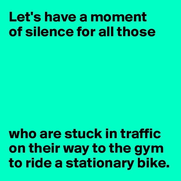 Let's have a moment  of silence for all those       who are stuck in traffic on their way to the gym to ride a stationary bike.