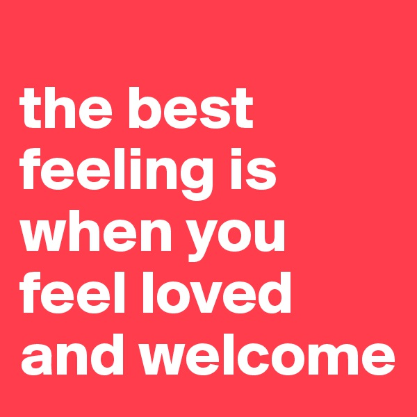 the best feeling is when you feel loved and welcome