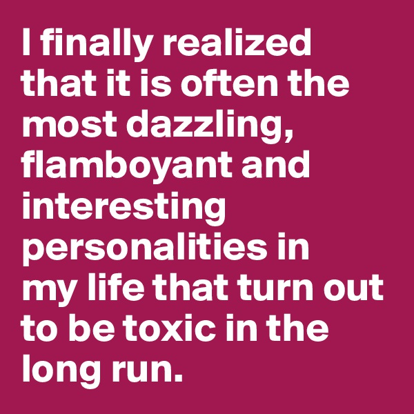 I finally realized that it is often the most dazzling, flamboyant and interesting personalities in  my life that turn out to be toxic in the long run.