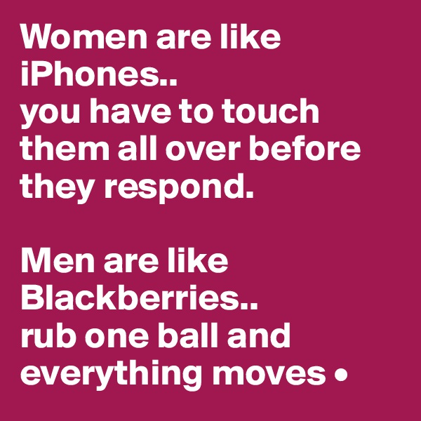 Women are like iPhones.. you have to touch them all over before they respond.  Men are like Blackberries.. rub one ball and everything moves •