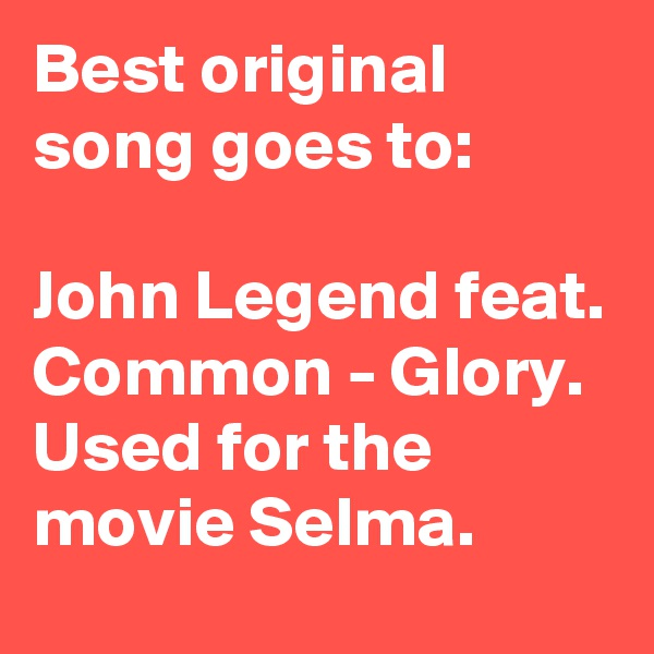 Best original song goes to:  John Legend feat. Common - Glory. Used for the movie Selma.