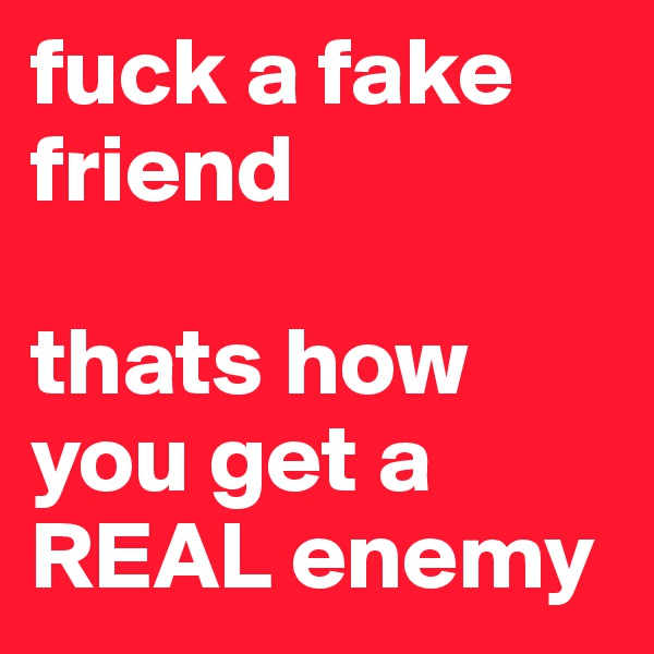fuck a fake friend   thats how you get a REAL enemy