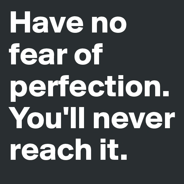 Have no fear of perfection. You'll never reach it.