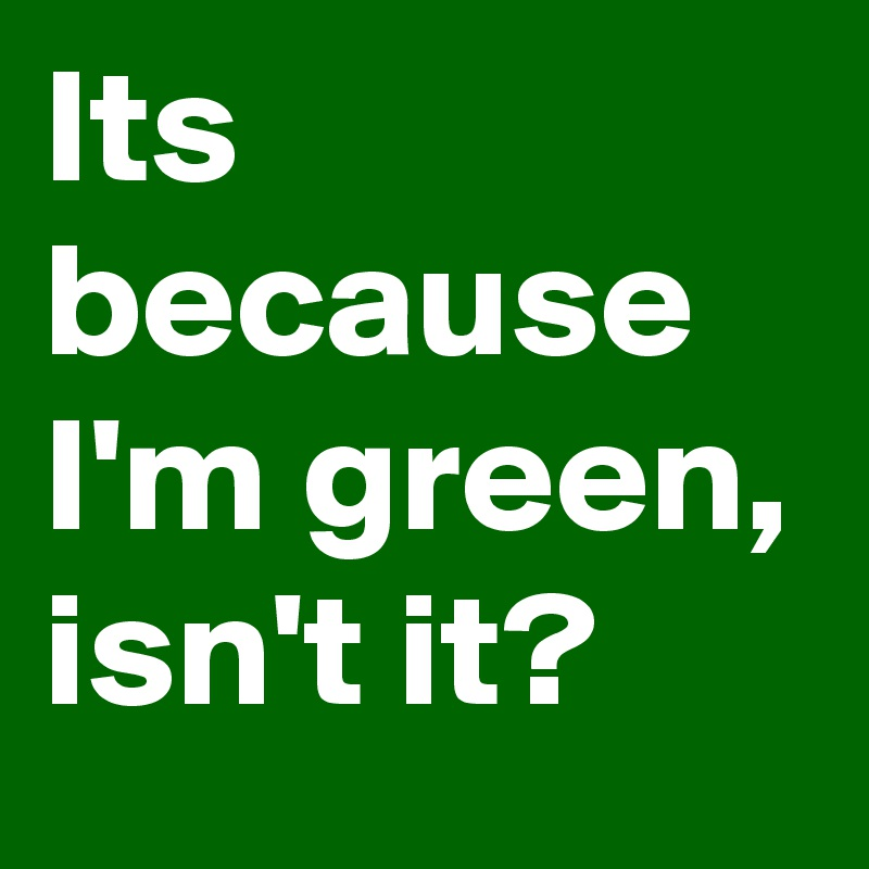 Its because I'm green, isn't it?