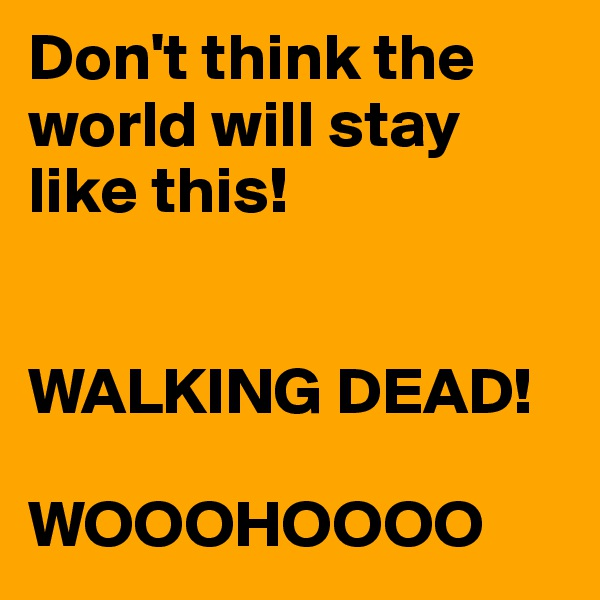 Don't think the world will stay like this!   WALKING DEAD!  WOOOHOOOO