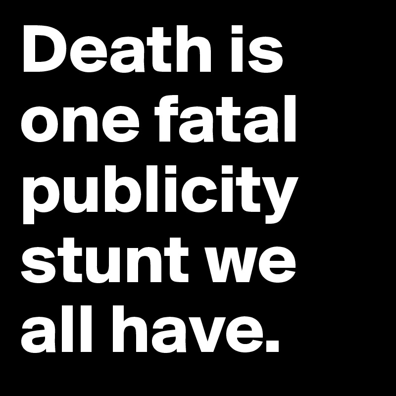 Death is one fatal publicity stunt we all have.
