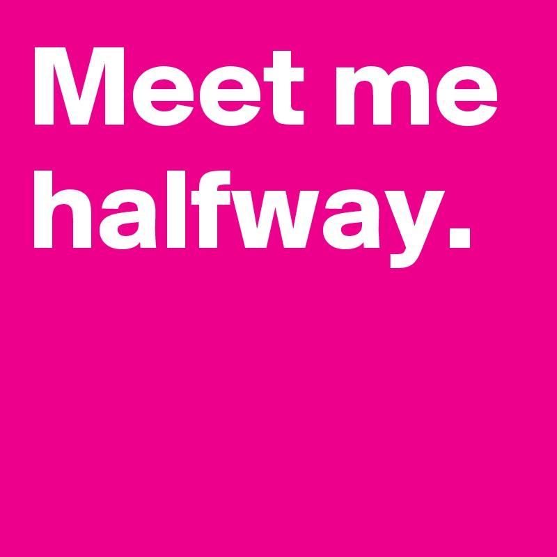 Meet me halfway.