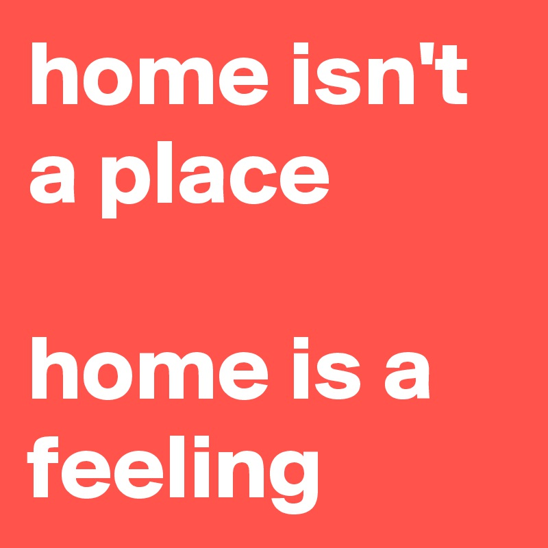 home isn't a place  home is a feeling