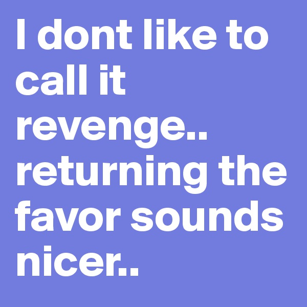 I dont like to call it revenge..  returning the favor sounds nicer..